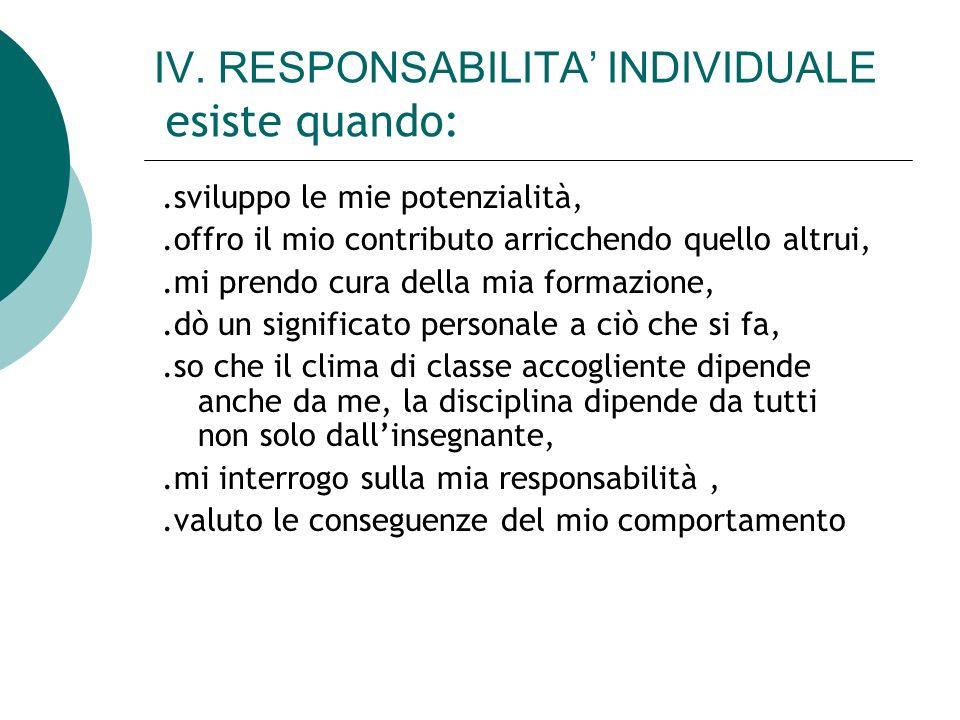 IV. RESPONSABILITA INDIVIDUALE esiste quando:.sviluppo le mie potenzialità,.offro il mio contributo arricchendo quello altrui,.mi prendo cura della mi