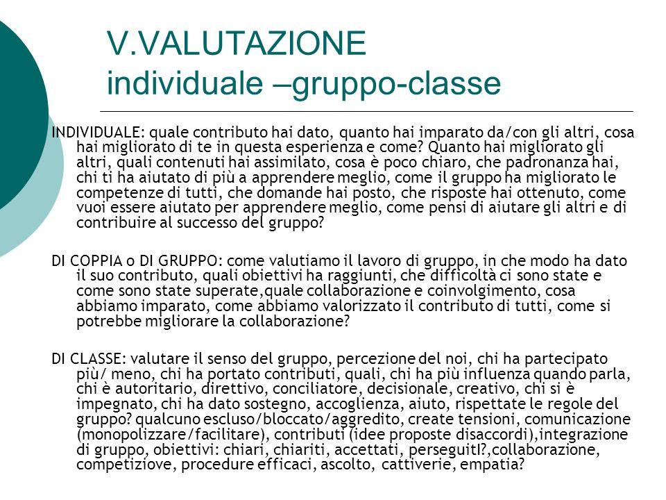 V.VALUTAZIONE individuale –gruppo-classe INDIVIDUALE: quale contributo hai dato, quanto hai imparato da/con gli altri, cosa hai migliorato di te in qu