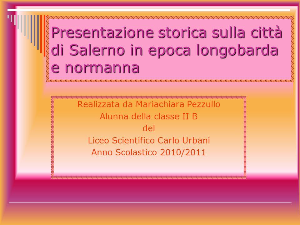 Presentazione storica sulla città di Salerno in epoca longobarda e normanna Realizzata da Mariachiara Pezzullo Alunna della classe II B del Liceo Scie