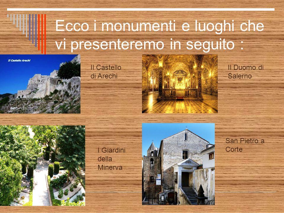 Ecco i monumenti e luoghi che vi presenteremo in seguito : Il Castello di Arechi San Pietro a Corte Il Duomo di Salerno I Giardini della Minerva