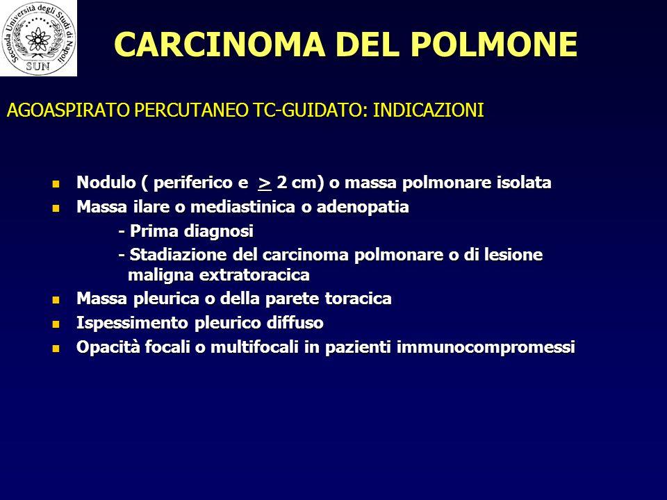 AGOASPIRATO PERCUTANEO TC-GUIDATO: INDICAZIONI Nodulo ( periferico e > 2 cm) o massa polmonare isolata Nodulo ( periferico e > 2 cm) o massa polmonare isolata Massa ilare o mediastinica o adenopatia Massa ilare o mediastinica o adenopatia - Prima diagnosi - Stadiazione del carcinoma polmonare o di lesione maligna extratoracica Massa pleurica o della parete toracica Massa pleurica o della parete toracica Ispessimento pleurico diffuso Ispessimento pleurico diffuso Opacità focali o multifocali in pazienti immunocompromessi Opacità focali o multifocali in pazienti immunocompromessi CARCINOMA DEL POLMONE