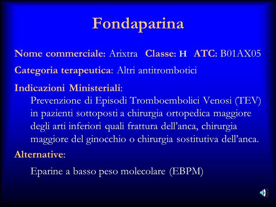 Fondaparina Nome commerciale : Arixtra Classe : H ATC : B01AX05 Categoria terapeutica: Altri antitrombotici Indicazioni Ministeriali: Prevenzione di E