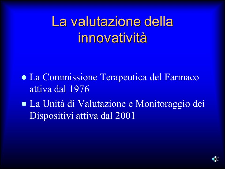 La valutazione della innovatività La Commissione Terapeutica del Farmaco attiva dal 1976 La Unità di Valutazione e Monitoraggio dei Dispositivi attiva