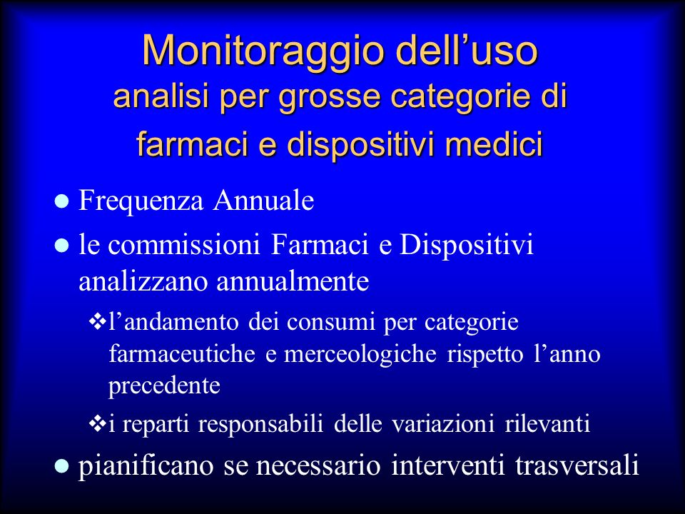 Monitoraggio delluso analisi per grosse categorie di farmaci e dispositivi medici Frequenza Annuale le commissioni Farmaci e Dispositivi analizzano an