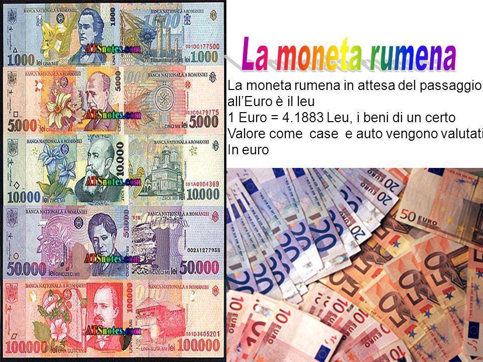 La moneta rumena in attesa del passaggio allEuro è il leu 1 Euro = 4.1883 Leu, i beni di un certo Valore come case e auto vengono valutati In euro