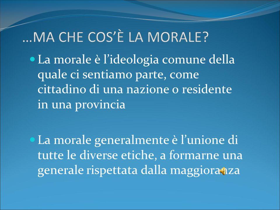 La morale è lideologia comune della quale ci sentiamo parte, come cittadino di una nazione o residente in una provincia La morale generalmente è lunio