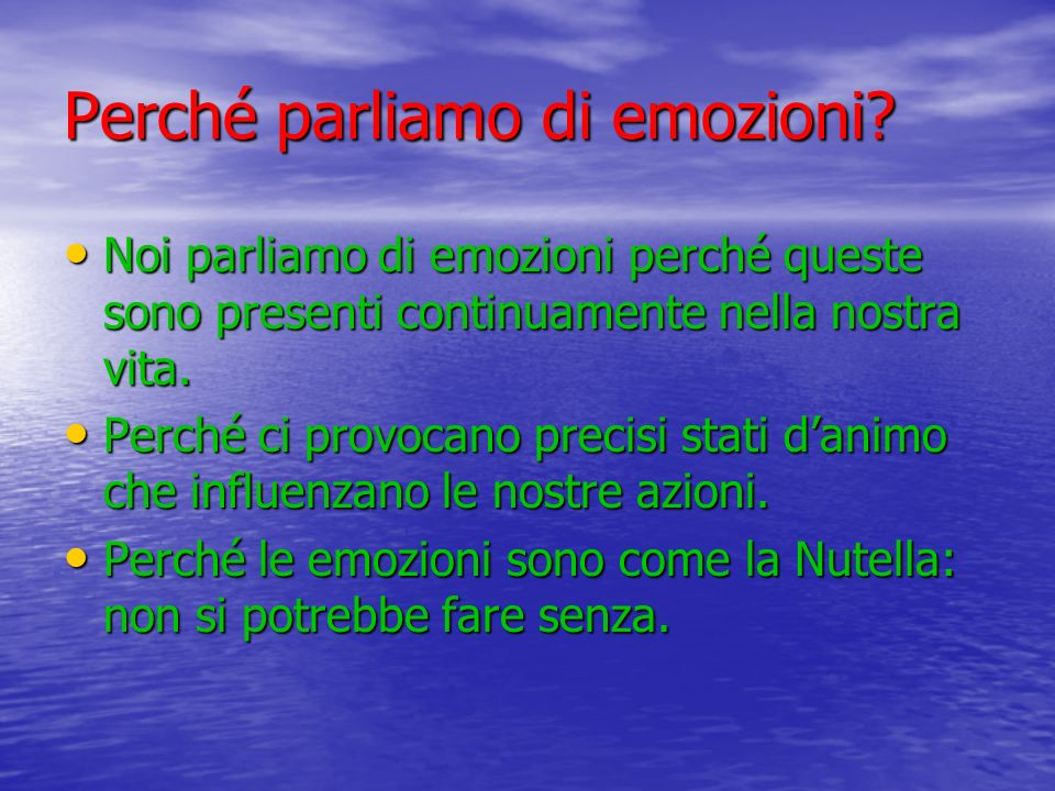 Perché parliamo di emozioni? Noi parliamo di emozioni perché queste sono presenti continuamente nella nostra vita. Noi parliamo di emozioni perché que