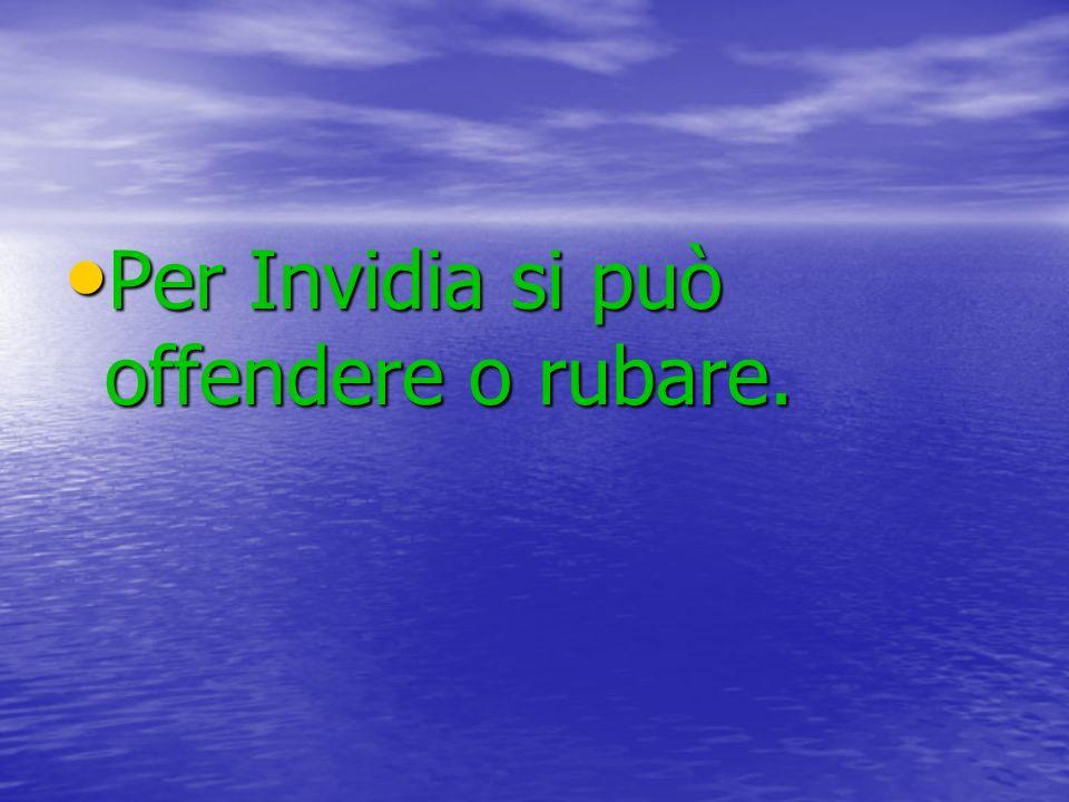 Per Invidia si può offendere o rubare. Per Invidia si può offendere o rubare.