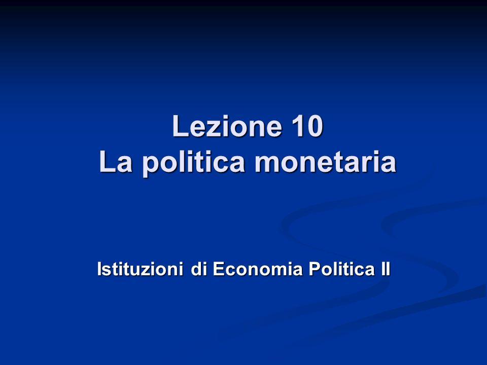 Lezione 10 La politica monetaria Istituzioni di Economia Politica II