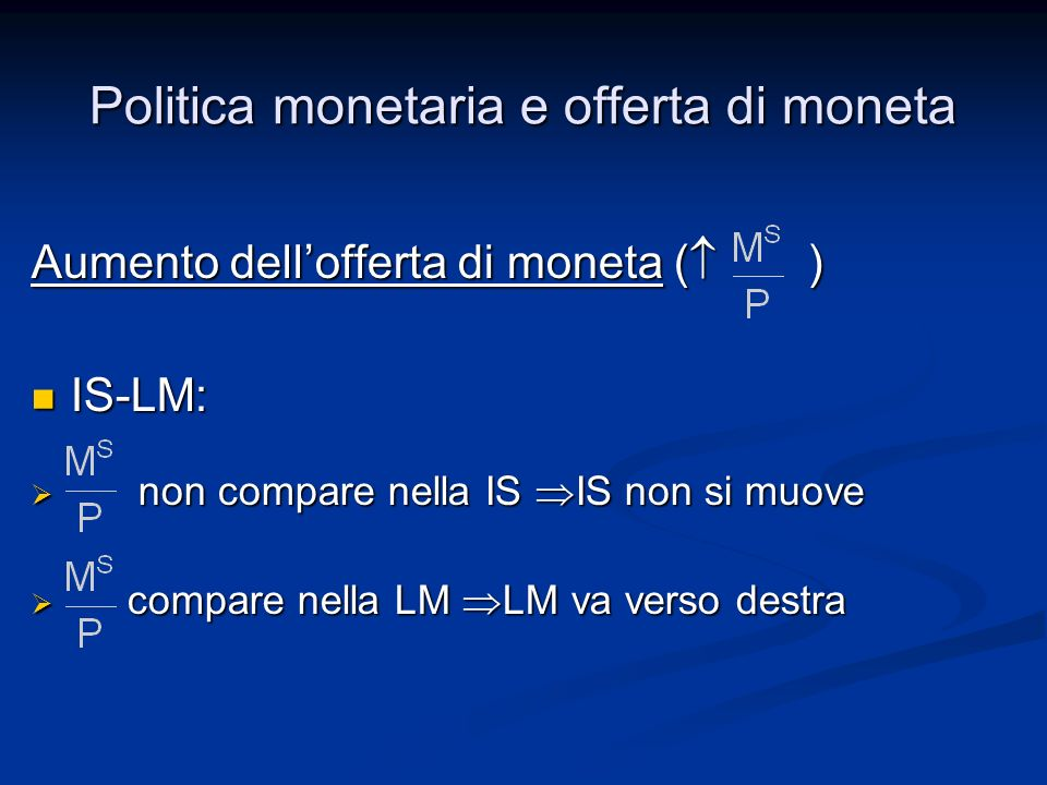 Politica monetaria e offerta di moneta Aumento dellofferta di moneta ( ) IS-LM: IS-LM: non compare nella IS IS non si muove non compare nella IS IS no