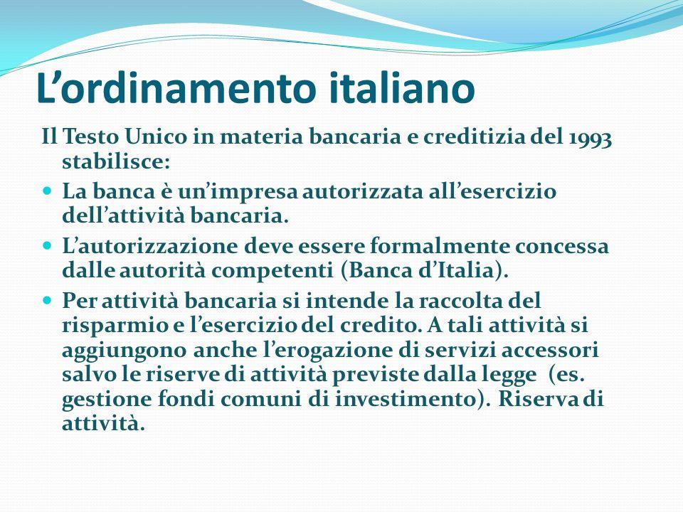 Lordinamento italiano Il Testo Unico in materia bancaria e creditizia del 1993 stabilisce: La banca è unimpresa autorizzata allesercizio dellattività bancaria.