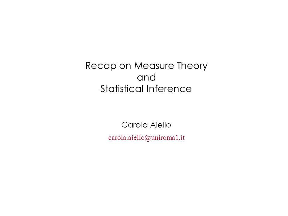 Recap on Measure Theory and Statistical Inference Carola Aiello carola.aiello@uniroma1.it