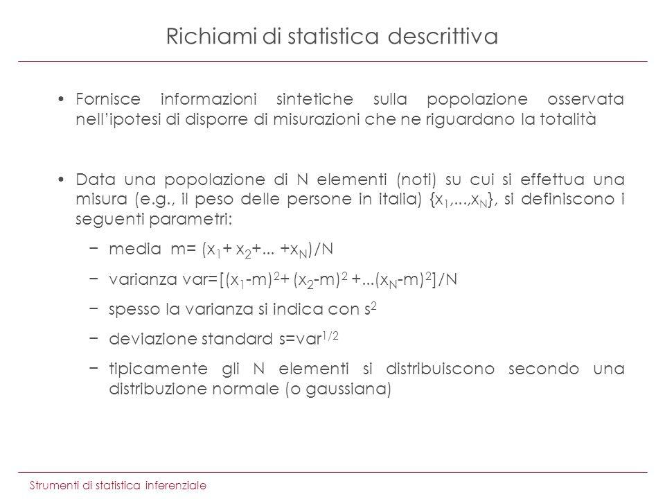 Strumenti di statistica inferenziale Fornisce informazioni sintetiche sulla popolazione osservata nellipotesi di disporre di misurazioni che ne riguardano la totalità Data una popolazione di N elementi (noti) su cui si effettua una misura (e.g., il peso delle persone in italia) {x 1,...,x N }, si definiscono i seguenti parametri: media m= (x 1 + x 2 +...