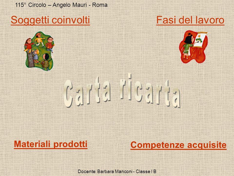 115° Circolo – Angelo Mauri - Roma Docente: Barbara Manconi - Classe I B Soggetti coinvoltiFasi del lavoro Competenze acquisite Materiali prodotti