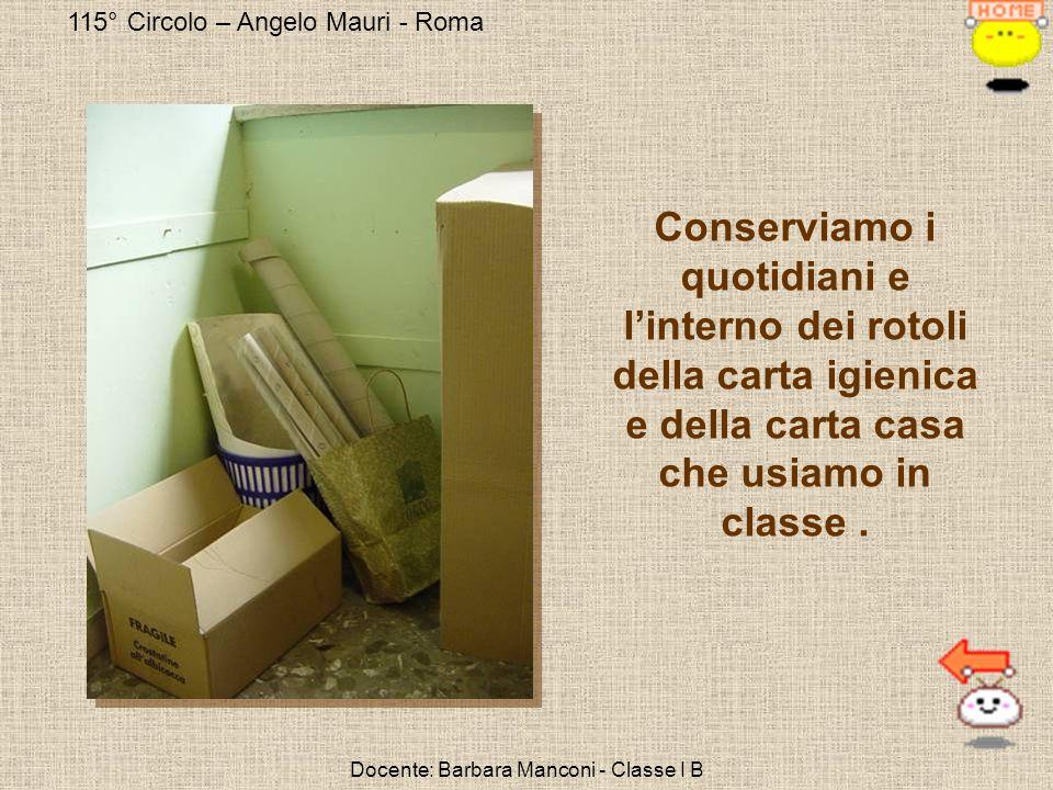 115° Circolo – Angelo Mauri - Roma Docente: Barbara Manconi - Classe I B Conserviamo i quotidiani e linterno dei rotoli della carta igienica e della c