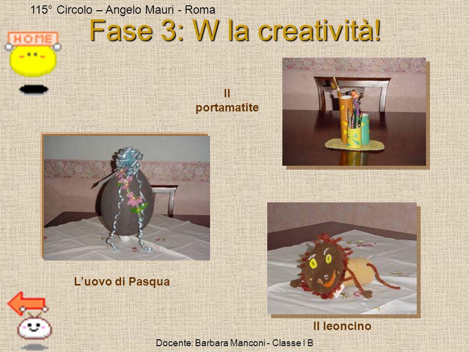 115° Circolo – Angelo Mauri - Roma Docente: Barbara Manconi - Classe I B Fase 3: W la creatività! Luovo di Pasqua Il leoncino Il portamatite