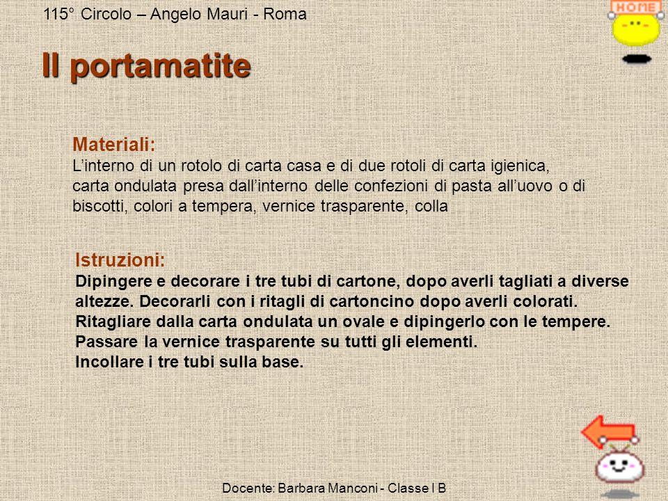 115° Circolo – Angelo Mauri - Roma Docente: Barbara Manconi - Classe I B Il portamatite Materiali: Linterno di un rotolo di carta casa e di due rotoli