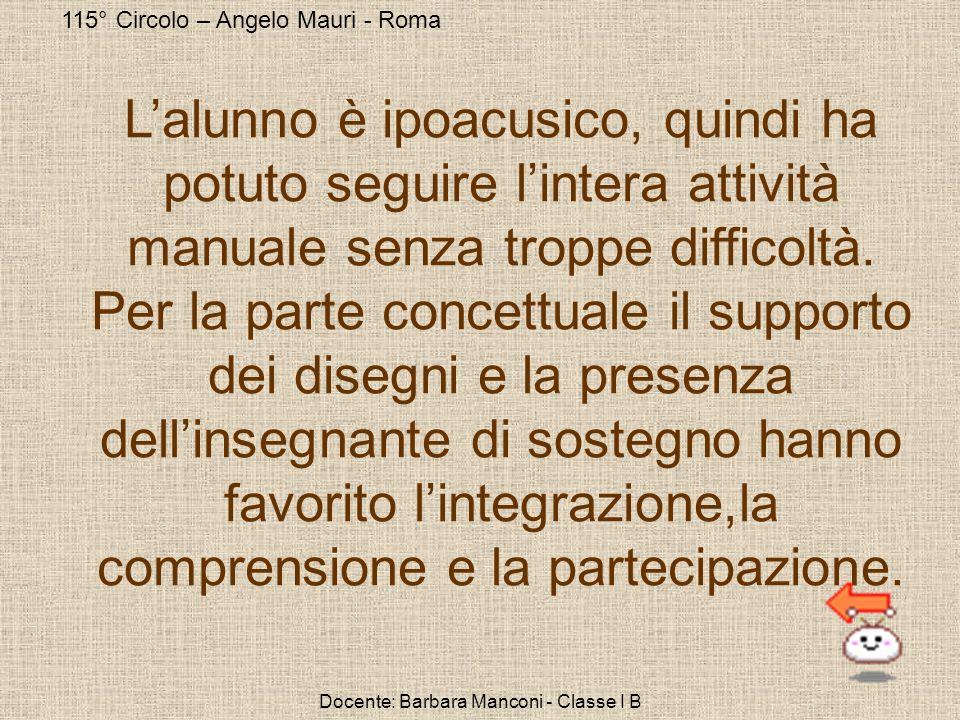 115° Circolo – Angelo Mauri - Roma Docente: Barbara Manconi - Classe I B Lalunno è ipoacusico, quindi ha potuto seguire lintera attività manuale senza