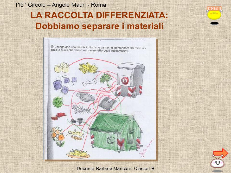 115° Circolo – Angelo Mauri - Roma Docente: Barbara Manconi - Classe I B LA RACCOLTA DIFFERENZIATA: Dobbiamo separare i materiali