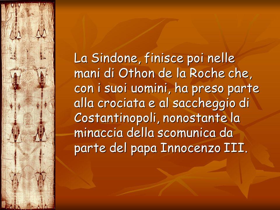 La Sindone, finisce poi nelle mani di Othon de la Roche che, con i suoi uomini, ha preso parte alla crociata e al saccheggio di Costantinopoli, nonost