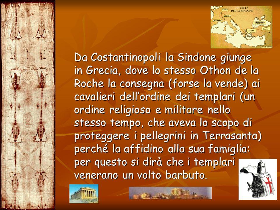 Da Costantinopoli la Sindone giunge in Grecia, dove lo stesso Othon de la Roche la consegna (forse la vende) ai cavalieri dellordine dei templari (un