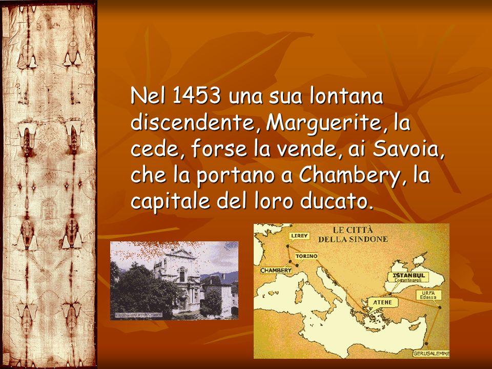 Nel 1453 una sua lontana discendente, Marguerite, la cede, forse la vende, ai Savoia, che la portano a Chambery, la capitale del loro ducato. Nel 1453