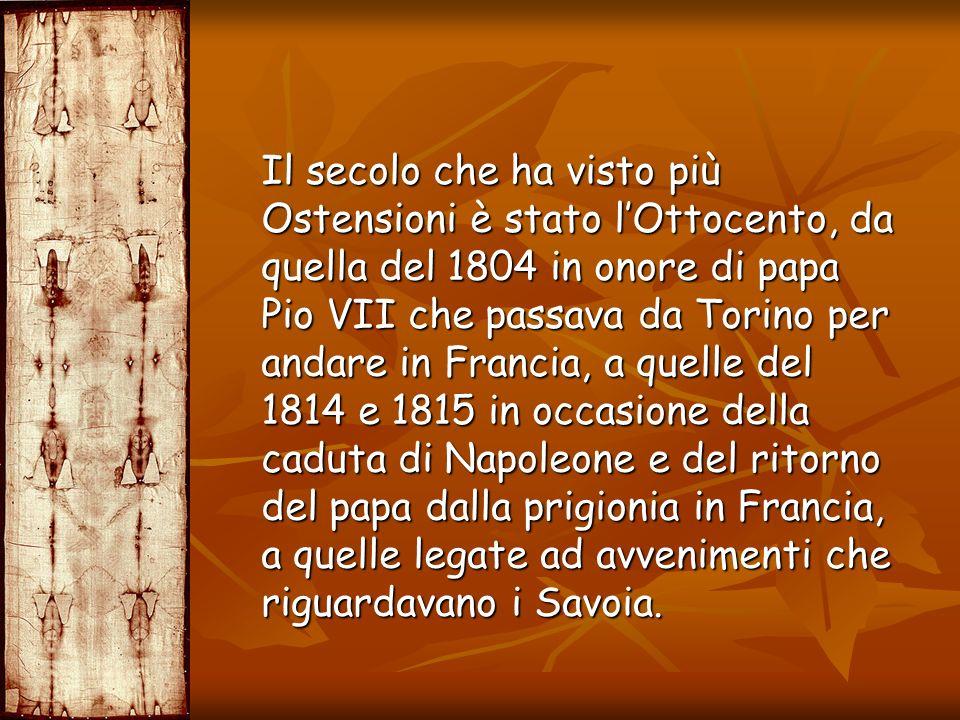 Il secolo che ha visto più Ostensioni è stato lOttocento, da quella del 1804 in onore di papa Pio VII che passava da Torino per andare in Francia, a q