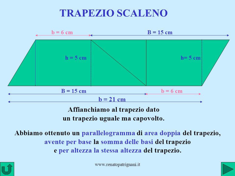 www.renatopatrignani.it TRAPEZIO SCALENO Affianchiamo al trapezio dato un trapezio uguale ma capovolto. b = 6 cm B = 15 cm h = 5 cm B = 15 cm b = 6 cm