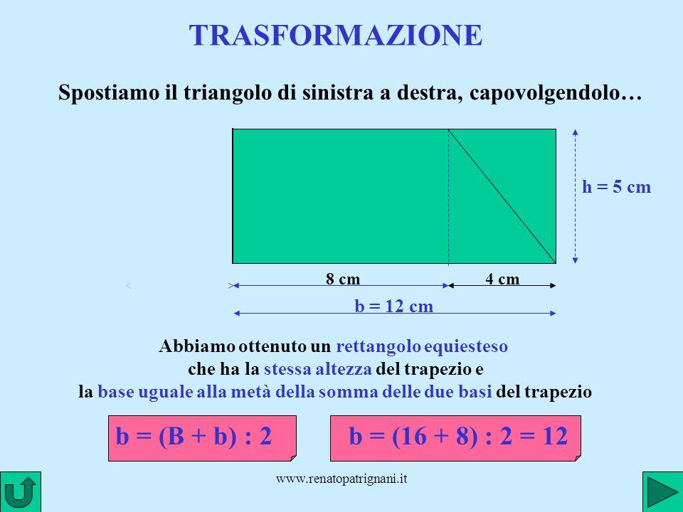 www.renatopatrignani.it TRASFORMAZIONE 8 cm4 cm Abbiamo ottenuto un rettangolo equiesteso che ha la stessa altezza del trapezio e la base uguale alla