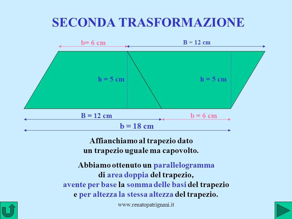 www.renatopatrignani.it SECONDA TRASFORMAZIONE B = 12 cm b= 6 cm h = 5 cm Affianchiamo al trapezio dato un trapezio uguale ma capovolto. B = 12 cm b =