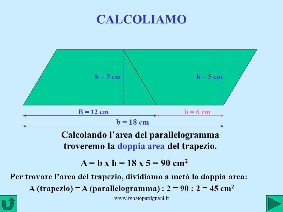 www.renatopatrignani.it CALCOLIAMO B = 12 cm h = 5 cm b = 6 cm b = 18 cm Calcolando larea del parallelogramma troveremo la doppia area del trapezio. A