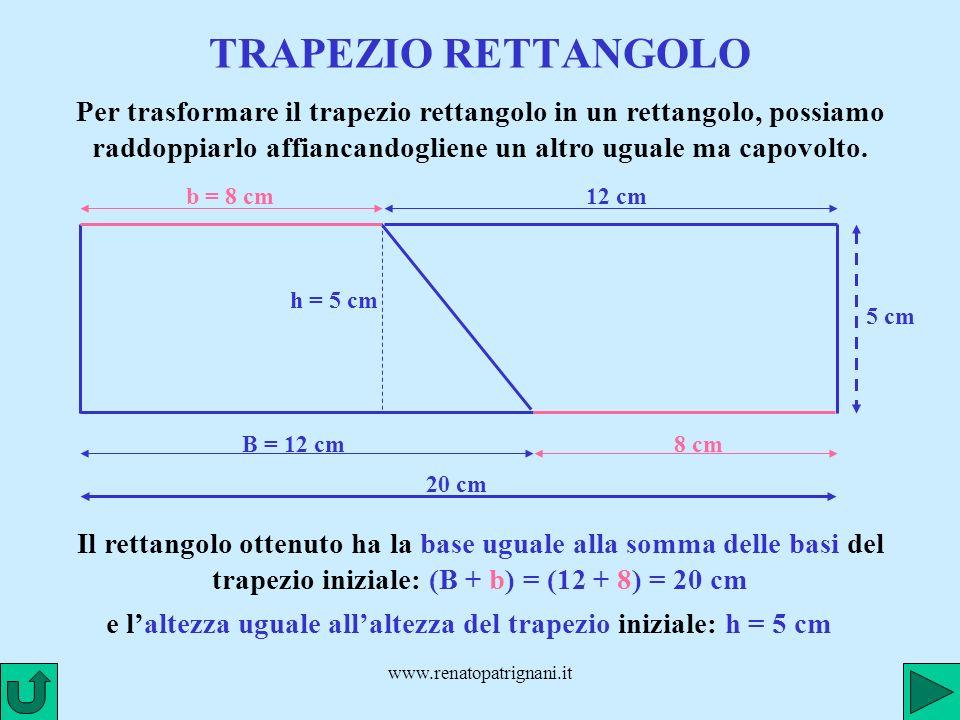 www.renatopatrignani.it TRAPEZIO RETTANGOLO B = 12 cm h = 5 cm b = 8 cm Per trasformare il trapezio rettangolo in un rettangolo, possiamo raddoppiarlo