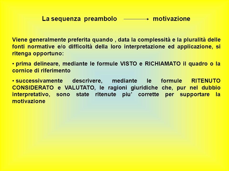 La sequenza preambolo motivazione Viene generalmente preferita quando, data la complessità e la pluralità delle fonti normative e/o difficoltà della loro interpretazione ed applicazione, si ritenga opportuno: prima delineare, mediante le formule VISTO e RICHIAMATO il quadro o la cornice di riferimento successivamente descrivere, mediante le formule RITENUTO CONSIDERATO e VALUTATO, le ragioni giuridiche che, pur nel dubbio interpretativo, sono state ritenute piu corrette per supportare la motivazione