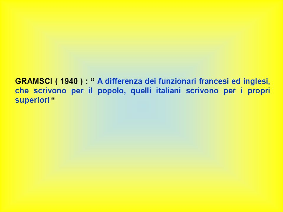 GRAMSCI ( 1940 ) : A differenza dei funzionari francesi ed inglesi, che scrivono per il popolo, quelli italiani scrivono per i propri superiori