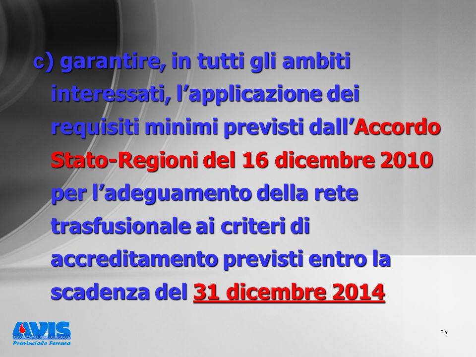 24 c ) garantire, in tutti gli ambiti interessati, lapplicazione dei requisiti minimi previsti dallAccordo Stato-Regioni del 16 dicembre 2010 per ladeguamento della rete trasfusionale ai criteri di accreditamento previsti entro la scadenza del 31 dicembre 2014