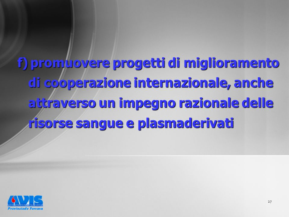 27 f) promuovere progetti di miglioramento di cooperazione internazionale, anche attraverso un impegno razionale delle risorse sangue e plasmaderivati