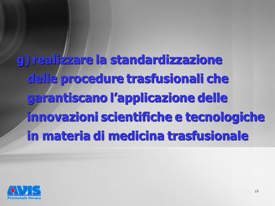 28 g) realizzare la standardizzazione delle procedure trasfusionali che garantiscano lapplicazione delle innovazioni scientifiche e tecnologiche in materia di medicina trasfusionale delle procedure trasfusionali che garantiscano lapplicazione delle innovazioni scientifiche e tecnologiche in materia di medicina trasfusionale