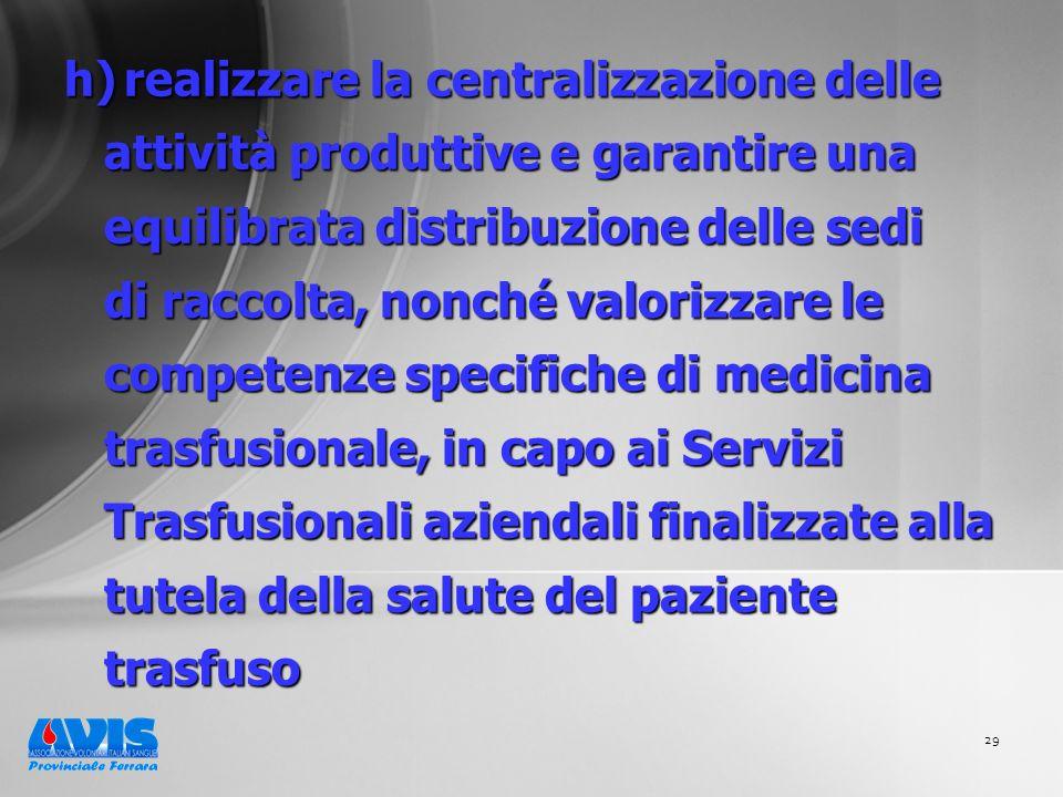 29 h) realizzare la centralizzazione delle attività produttive e garantire una equilibrata distribuzione delle sedi di raccolta, nonché valorizzare le competenze specifiche di medicina trasfusionale, in capo ai Servizi Trasfusionali aziendali finalizzate alla tutela della salute del paziente trasfuso