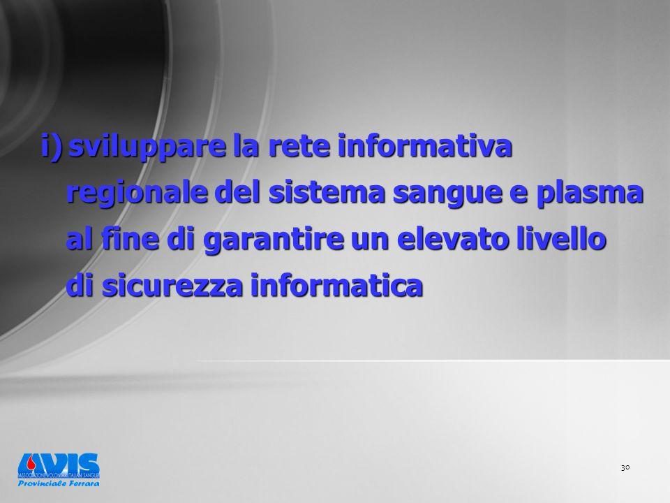 30 i) sviluppare la rete informativa regionale del sistema sangue e plasma al fine di garantire un elevato livello di sicurezza informatica