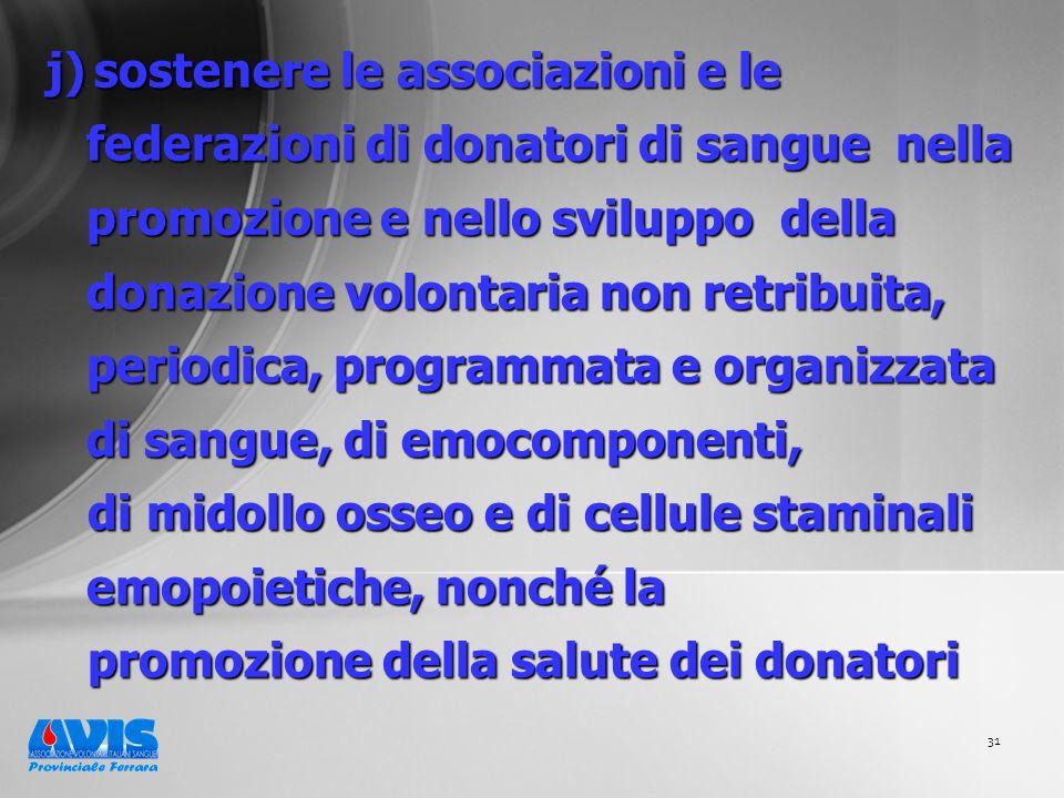 31 j) sostenere le associazioni e le federazioni di donatori di sangue nella promozione e nello sviluppo della donazione volontaria non retribuita, periodica, programmata e organizzata di sangue, di emocomponenti, di midollo osseo e di cellule staminali emopoietiche, nonché la di midollo osseo e di cellule staminali emopoietiche, nonché la promozione della salute dei donatori promozione della salute dei donatori