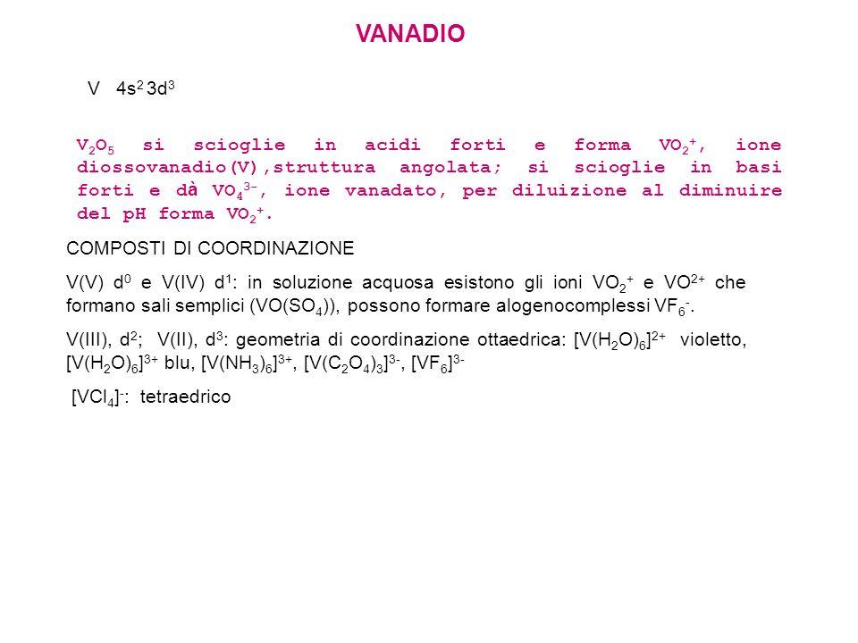 V 2 O 5 si scioglie in acidi forti e forma VO 2 +, ione diossovanadio(V),struttura angolata; si scioglie in basi forti e d à VO 4 3-, ione vanadato, p