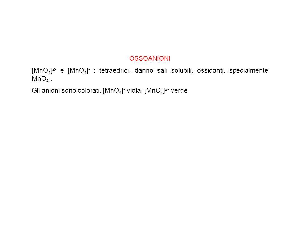 OSSOANIONI [MnO 4 ] 2- e [MnO 4 ] - : tetraedrici, danno sali solubili, ossidanti, specialmente MnO 4 -. Gli anioni sono colorati, [MnO 4 ] - viola, [