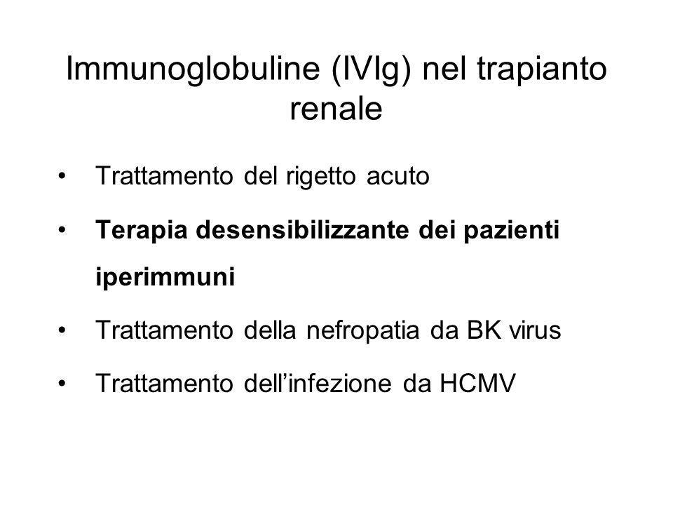 Immunoglobuline (IVIg) nel trapianto renale Trattamento del rigetto acuto Terapia desensibilizzante dei pazienti iperimmuni Trattamento della nefropatia da BK virus Trattamento dellinfezione da HCMV