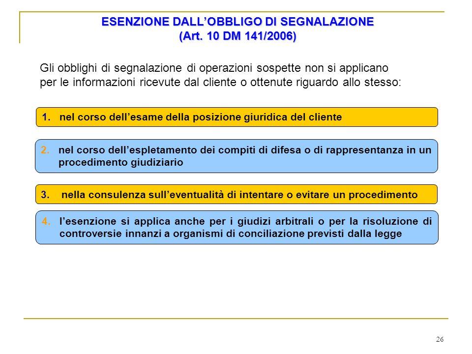 26 ESENZIONE DALLOBBLIGO DI SEGNALAZIONE (Art. 10 DM 141/2006) Gli obblighi di segnalazione di operazioni sospette non si applicano per le informazion