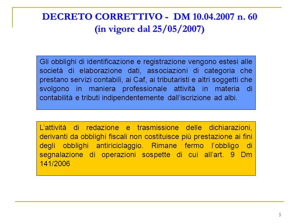 5 DECRETO CORRETTIVO - DM 10.04.2007 n. 60 (in vigore dal 25/05/2007) Gli obblighi di identificazione e registrazione vengono estesi alle società di e