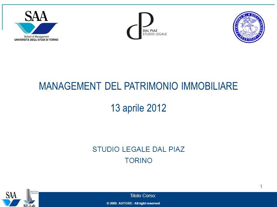 © 2005 AUTORE - All right reserved 1 Titolo Corso: MANAGEMENT DEL PATRIMONIO IMMOBILIARE 13 aprile 2012 STUDIO LEGALE DAL PIAZ TORINO