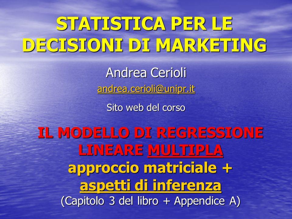 STATISTICA PER LE DECISIONI DI MARKETING Andrea Cerioli andrea.cerioli@unipr.it Sito web del corso IL MODELLO DI REGRESSIONE LINEARE MULTIPLA approccio matriciale + aspetti di inferenza (Capitolo 3 del libro + Appendice A)