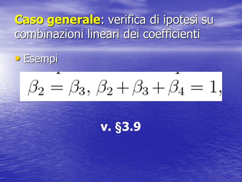 Caso generale: verifica di ipotesi su combinazioni lineari dei coefficienti Esempi Esempi v. §3.9
