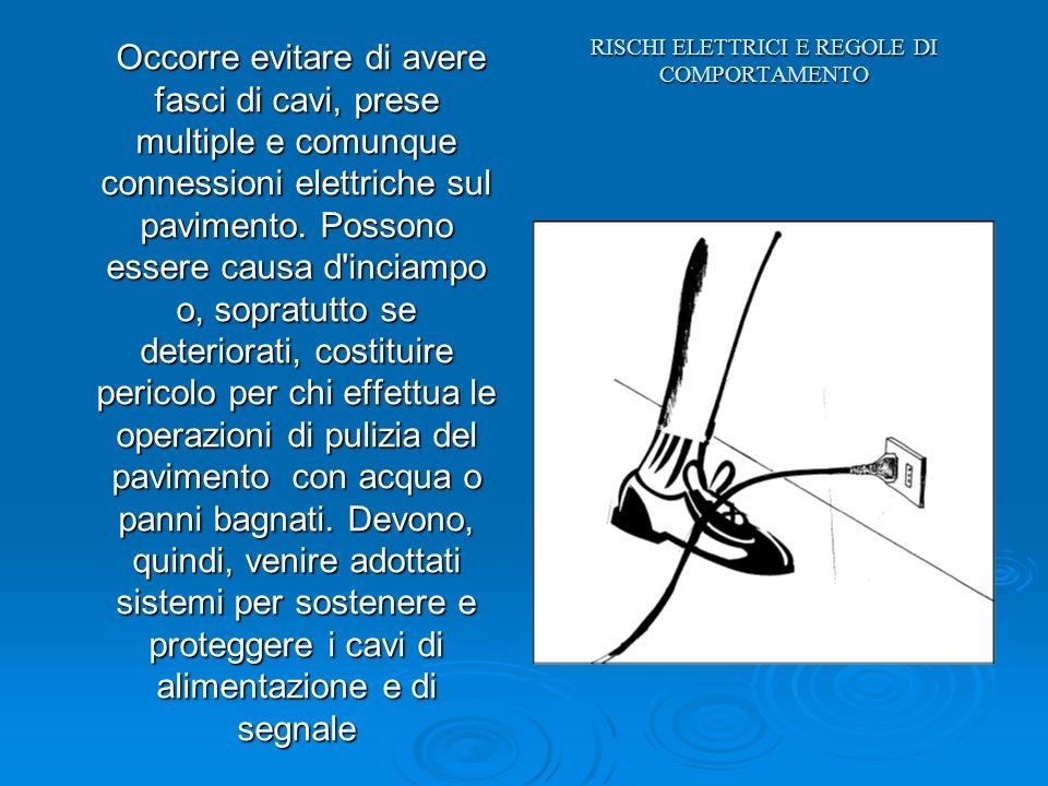 RISCHI ELETTRICI E REGOLE DI COMPORTAMENTO Occorre evitare di avere fasci di cavi, prese multiple e comunque connessioni elettriche sul pavimento. Pos