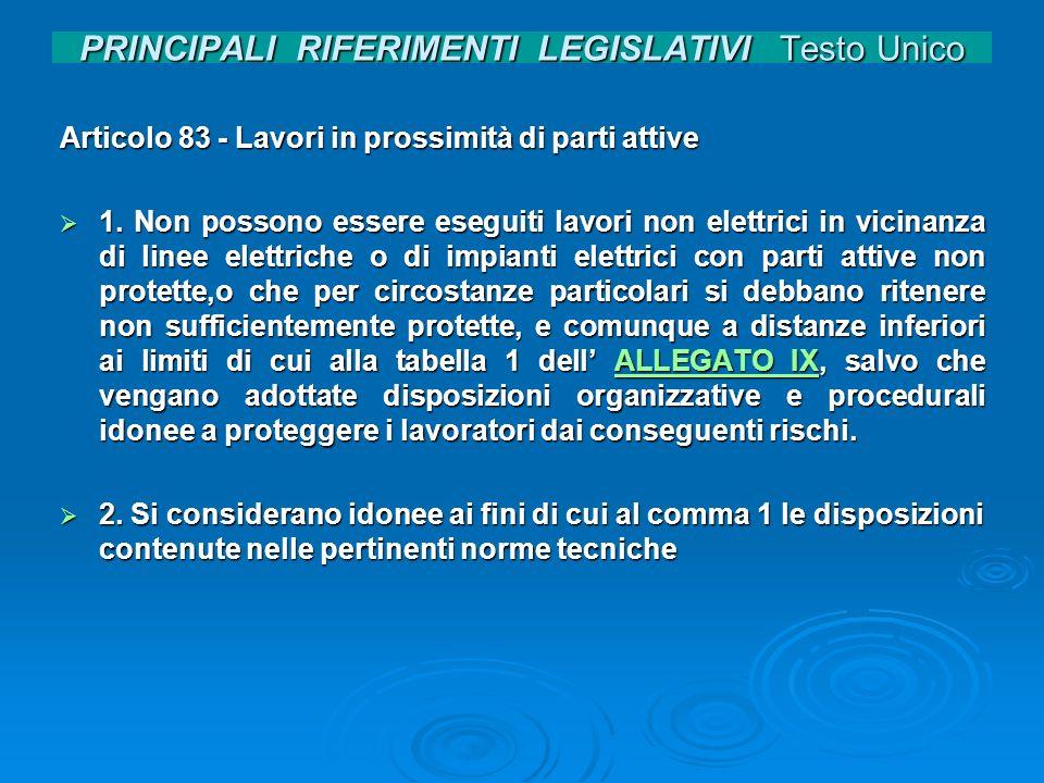 PRINCIPALI RIFERIMENTI LEGISLATIVI Testo Unico Articolo 83 - Lavori in prossimità di parti attive 1. Non possono essere eseguiti lavori non elettrici